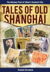 Tales of Old Shanghai: The Glorious Past of China's Greatest City - Graham Earnshaw
