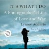 It's What I Do: A Photographer's Life of Love and War - Lynsey Addario, Tavia Gilbert