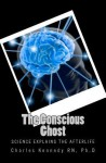 The Conscious Ghost: Science Explains the Afterlife - Charles Kennedy