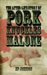 The After-Life Story of Pork Knuckles Malone - M.P. Johnson
