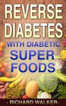 Diabetes: 60+ Powerful Diabetic Superfoods to Reverse Diabetes, Regulate Insulin, Control Blood Sugar, and Lower Blood Pressure (Diabetes Diet, Diabetic, ... Type 2 Diabetes, Insulin Resistance) - Richard Walker