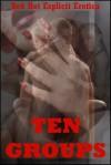 Ten Groups: Ten Group Sex Erotica Stories - Sarah Blitz, Connie Hastings, Nycole Folk, Amy Dupont, Angela Ward, Regina Ransom, Tanya Tung, Maggie Fremont, Kitty Lee, Toni Smoke