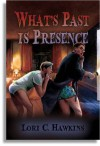 What's Past Is Presence - Lori C. Hawkins