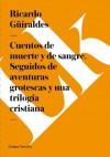 Cuentos de Muerte y de Sangre. Seguidos de Aventuras Grotescas y Una Trilogia Cristiana - Ricardo Güiraldes