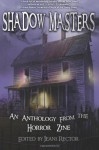 Shadow Masters an anthology from The Horror Zine - Jeani Rector, James J. Marlow, Shaun Meeks, Bentley Little, Garrett Rowlan, Matthew Wilson, Yvonne Navarro, Scott Nicholson, Chris Castle, Rick McQuiston, Melanie Tem, Bruce Memblatt, Elizabeth Massie, Devon Carey, Earl Hamner Jr., Christian A. Larsen, Carl Barker, Simon
