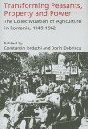 Transforming Peasants, Property And Power: The Collectivization Of Agriculture In Romania, 1949 1962 - Constantin Iordachi, Dorin Dobrincu