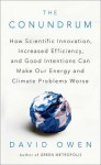 The Conundrum: How Scientific Innovation, Increased Efficiency, and Good Intentions Can Make Our Energy and Climate Problems Worse - David Owen