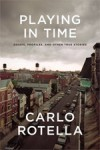 Playing in Time: Essays, Profiles, and Other True Stories - Carlo Rotella
