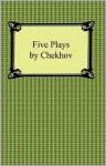 Five Plays by Chekhov - Anton Chekhov