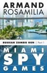 Miami Spy Games: Russian Zombie Gun, Part One - Armand Rosamilia