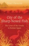 City Of The Sharp Nosed Fish: Greek Lives In Roman Egypt - Peter Parsons