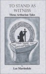 To Stand As Witness: Three Arthurian Tales - Lee Martindale