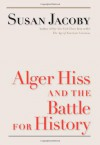 Alger Hiss and the Battle for History - Susan Jacoby, Mark Crispin Miller