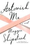 Astonish Me: A novel - Maggie Shipstead