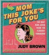 Mom, This Joke's for You: The Best Mom Jokes from the Funniest Comdeians - Judy Brown
