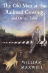 The Old Man at the Railroad Crossing and Other Tales (Nonpareil Books) - William Maxwell