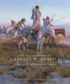 The Masterworks of Charles M. Russell: A Retrospective of Paintings and Sculpture - Joan Carpenter Troccoli, Museum of Fine Arts, Houston Staff, Thomas Gilcrease, Denver Art Museum Staff, Joan Troccoli, Joan Carpenter Troccoli, Lewis I. Sharp, Duane H. King