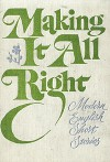Making It All Right: Modern English Short Stories - W. Somerset Maugham, Angus Wilson, Lawrence Durrell, John Wain, Francis King, Susan Hill, V.S. Pritchett, John Collier, Doris Lessing, Muriel Spark, L.P. Hartley, William Trevor, H.E. Bates, Joyce Cary, William Sansom, Brian Glanville, Stan Barstow, Sid Chaplin, Agatha Ch