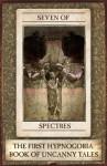 Seven of Spectres: The First Hypnogoria Book of Uncanny Tales (Hypnogoria Books of Uncanny Tales) - Anonymous Anonymous, M.R. James, Bram Stoker, Edward Lucas White, Edith Nesbit, F. Marion Crawford, W.F. Harvey, Jim Moon