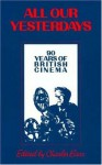 All Our Yesterdays: 90 Years of British Cinema - Charles Barr