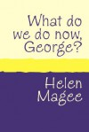 What Do We Do Now George? - Helen Magee