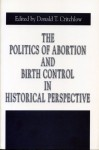 The Politics of Abortion and Birth Control in Historical Perspective (Issues in Policy History, No 5) - Donald T. Critchlow