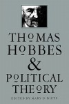 Thomas Hobbes and Political Theory - Mary G. Dietz, Sheldon S. Wolin, Gordon J. Schochet, Deborah Baumgold, James Farr, Richard Tuck, Stephen Holmes, David Johnston