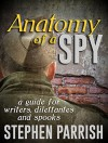 Anatomy of a Spy: A Guide for Writers, Dilettantes, and Spooks - Stephen Parrish