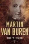 Martin Van Buren: The American Presidents Series: The 8th President, 1837-1841 - Ted Widmer, Arthur M. Schlesinger Jr.