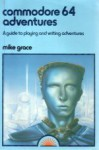 Commodore 64 Adventures: A Guide To Playing And Writing Adventures - Mike Grace