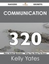 Communication 320 Success Secrets - 320 Most Asked Questions on Communication - What You Need to Know - Kelly Yates