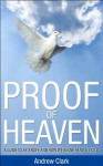 Proof of Heaven: A Guide to Afterlife and how we know Heaven Exists - Andrew Clark