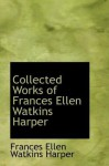 Collected Works of Frances Ellen Watkins Harper - Frances Ellen Watkins Harper