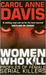 Women Who Kill: Profiles of Female Serial Killers - Carol Anne Davis