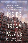 Inside the Dream Palace: The Life and Times of New York�s Legendary Chelsea Hotel - Sherill Tippins