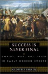 Success is Never Final: Empire, War, and Faith in Early Modern Europe - Geoffrey Parker