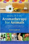 Holistic Aromatherapy for Animals: A Comprehensive Guide to the Use of Essential Oils & Hydrosols with Animals - Kristen Leigh Bell