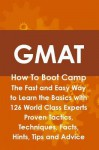 GMAT How to Boot Camp: The Fast and Easy Way to Learn the Basics with 126 World Class Experts Proven Tactics, Techniques, Facts, Hints, Tips and Advice - Jim Craig