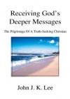Receiving God's Deeper Messages: The Pilgrimage Of A Truth-Seeking Christian - John Lee