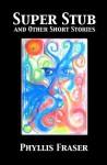 Super Stub and Other Short Stories - Phyllis Fraser