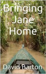 Bringing Jane Home: Tangling with Mobsters and Pirates on the Amazon River - David Barton