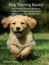 Dog Training Basics: Dog Training and Dog Obedience Training With Dog Training Tips To Make Puppy Training a Breeze! - Michael Brown