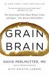 Grain Brain: The Surprising Truth about Wheat, Carbs, and Sugar--Your Brain's Silent Killers - David Perlmutter, Kristin Loberg
