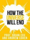 Prof. Brian Cox's How The Universe Will End (Collins Shorts, Book 1) - Professor Brian Cox