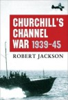 Churchill's Channel War: 1939-45 - Robert Jackson