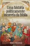 Uma história politicamente incorreta da Bíblia (Portuguese Edition) - Robert J. Hutchinson, Fabíola Moura