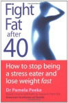 Fight Fat After Forty: How to Stop Being a Stress Eater and Lose Weight Fast - Pamela Peeke