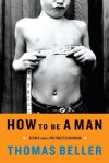 How to Be a Man: Scenes from a Protracted Boyhood - Thomas Beller