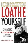 I Can Make You Loathe Yourself: The Infallible Step-By Step Programme for Lowering Your Self-Esteem - Lynn Phillips