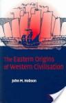 The Eastern Origins of Western Civilisation - John M. Hobson
